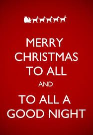 MERRY CHRISTMAS TO ALL AND TO ALL A GOOD NIGHT